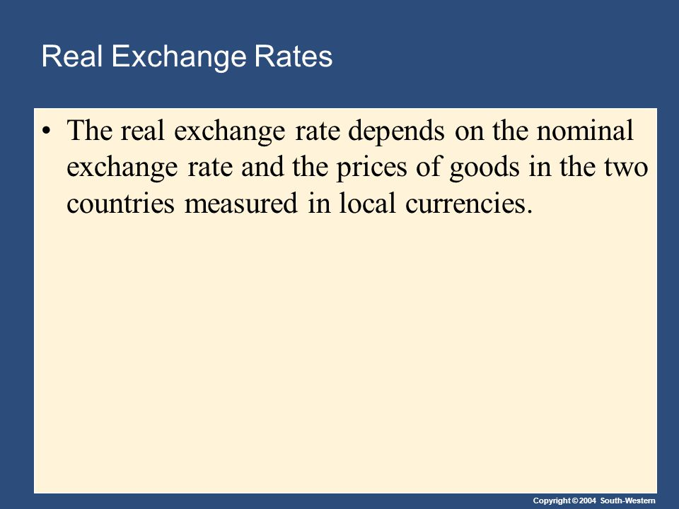 Copyright © 2004 South-Western Real Exchange Rates The real exchange rate depends on the nominal exchange rate and the prices of goods in the two countries measured in local currencies.