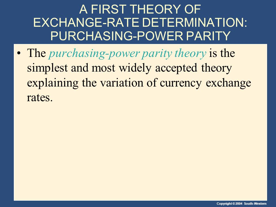 Copyright © 2004 South-Western A FIRST THEORY OF EXCHANGE-RATE DETERMINATION: PURCHASING-POWER PARITY The purchasing-power parity theory is the simplest and most widely accepted theory explaining the variation of currency exchange rates.