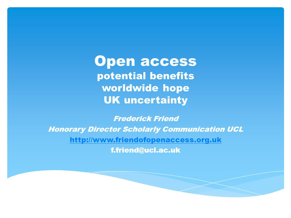 Open access potential benefits worldwide hope UK uncertainty Frederick Friend Honorary Director Scholarly Communication UCL http://www.friendofopenacc