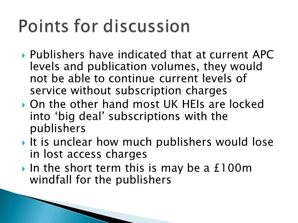  Publishers have indicated that at current APC levels and publication volumes, they would not be able to continue current levels of service without subscription charges  On the other hand most UK HEIs are locked into 'big deal' subscriptions with the publishers  It is unclear how much publishers would lose in lost access charges  In the short term this is may be a £100m windfall for the publishers