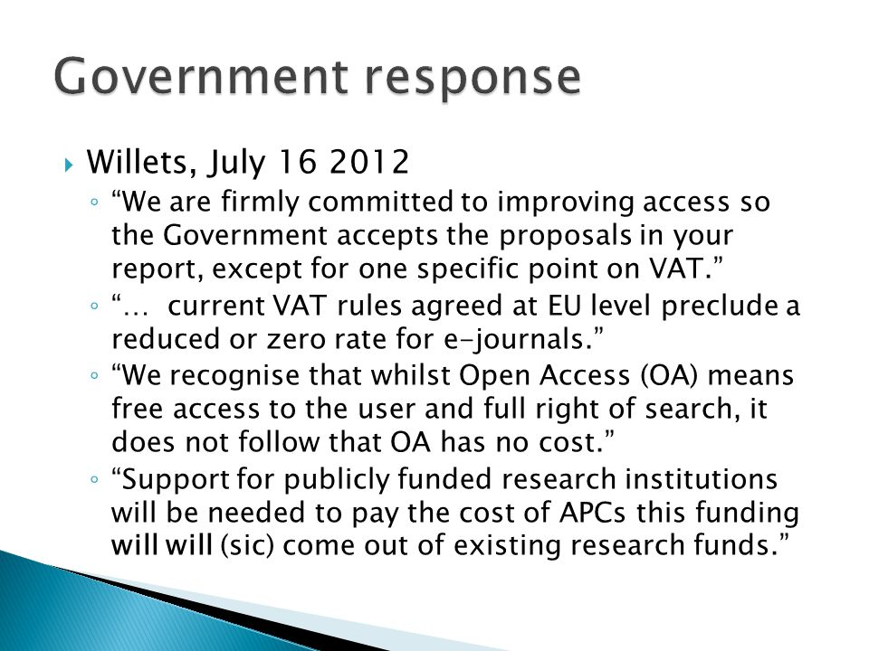  Willets, July ◦ We are firmly committed to improving access so the Government accepts the proposals in your report, except for one specific point on VAT. ◦ … current VAT rules agreed at EU level preclude a reduced or zero rate for e-journals. ◦ We recognise that whilst Open Access (OA) means free access to the user and full right of search, it does not follow that OA has no cost. ◦ Support for publicly funded research institutions will be needed to pay the cost of APCs this funding will will (sic) come out of existing research funds.