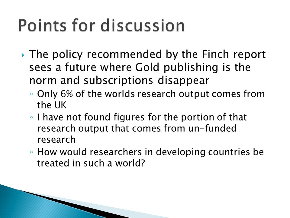  The policy recommended by the Finch report sees a future where Gold publishing is the norm and subscriptions disappear ◦ Only 6% of the worlds research output comes from the UK ◦ I have not found figures for the portion of that research output that comes from un-funded research ◦ How would researchers in developing countries be treated in such a world