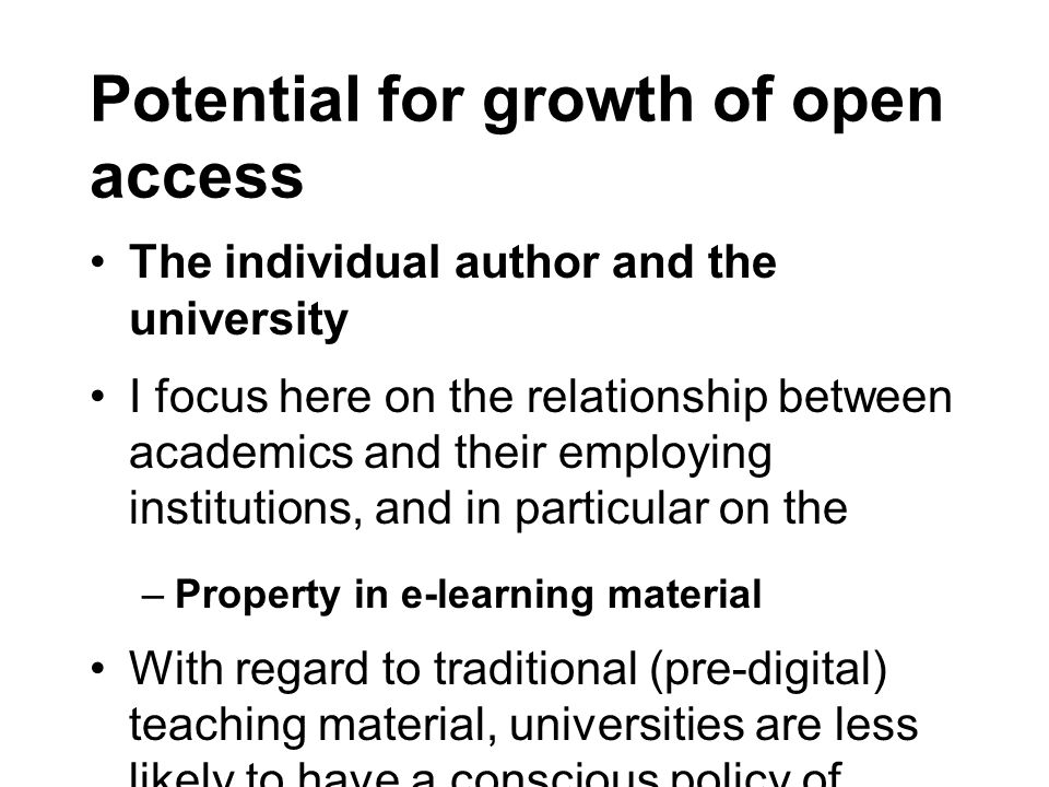 Potential for growth of open access The individual author and the university I focus here on the relationship between academics and their employing institutions, and in particular on the –Property in e-learning material With regard to traditional (pre-digital) teaching material, universities are less likely to have a conscious policy of waiving copyright but as a practical matter copyright is a non-issue.