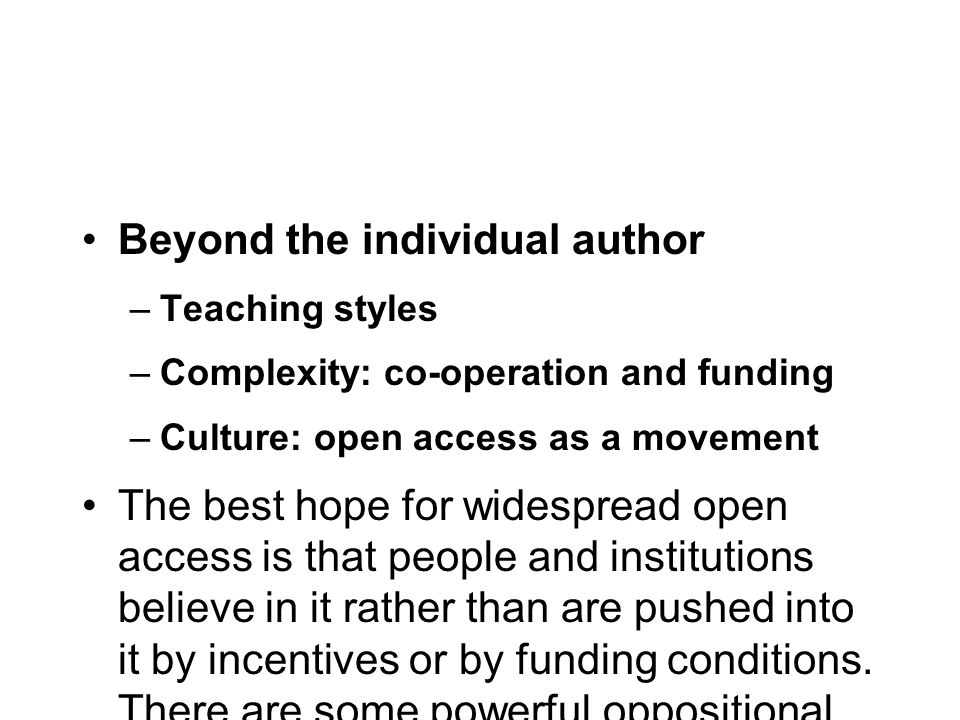 Beyond the individual author –Teaching styles –Complexity: co-operation and funding –Culture: open access as a movement The best hope for widespread open access is that people and institutions believe in it rather than are pushed into it by incentives or by funding conditions.
