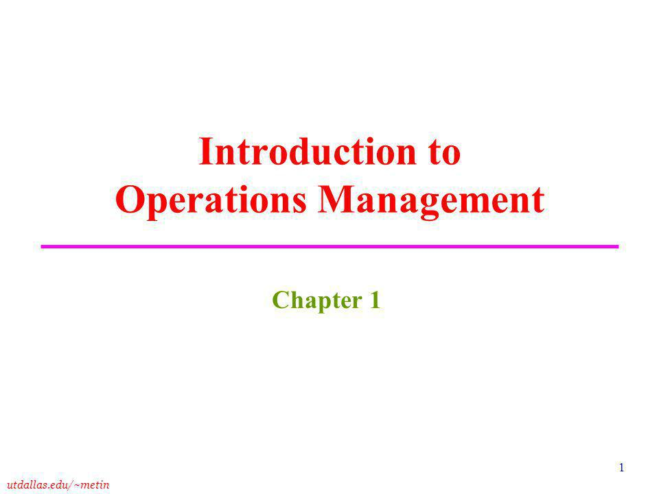 utdallas.edu/~metin 1 Introduction to Operations Management Chapter 1