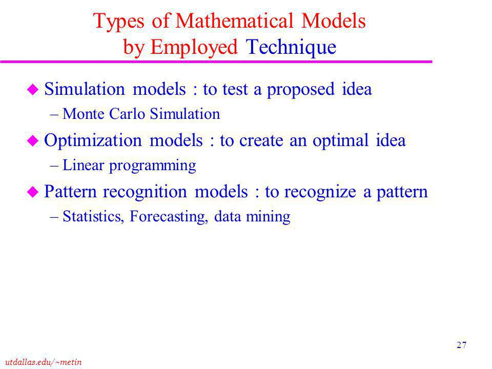utdallas.edu/~metin 27 Types of Mathematical Models by Employed Technique u Simulation models : to test a proposed idea – Monte Carlo Simulation u Optimization models : to create an optimal idea – Linear programming u Pattern recognition models : to recognize a pattern – Statistics, Forecasting, data mining