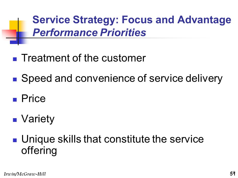 Irwin/McGraw-Hill 19 Service Strategy: Focus and Advantage Performance Priorities Treatment of the customer Speed and convenience of service delivery