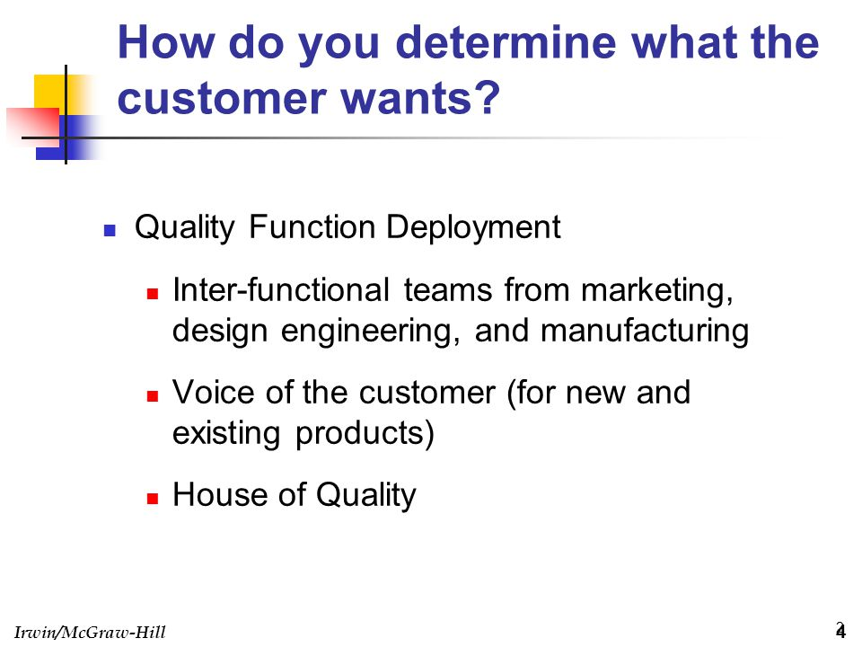 Irwin/McGraw-Hill 2 How do you determine what the customer wants? Quality Function Deployment Inter-functional teams from marketing, design engineerin