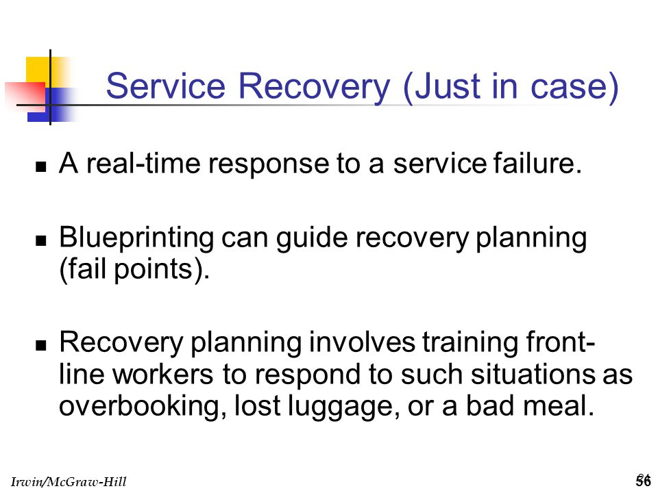Irwin/McGraw-Hill 24 Service Recovery (Just in case) A real-time response to a service failure. Blueprinting can guide recovery planning (fail points)