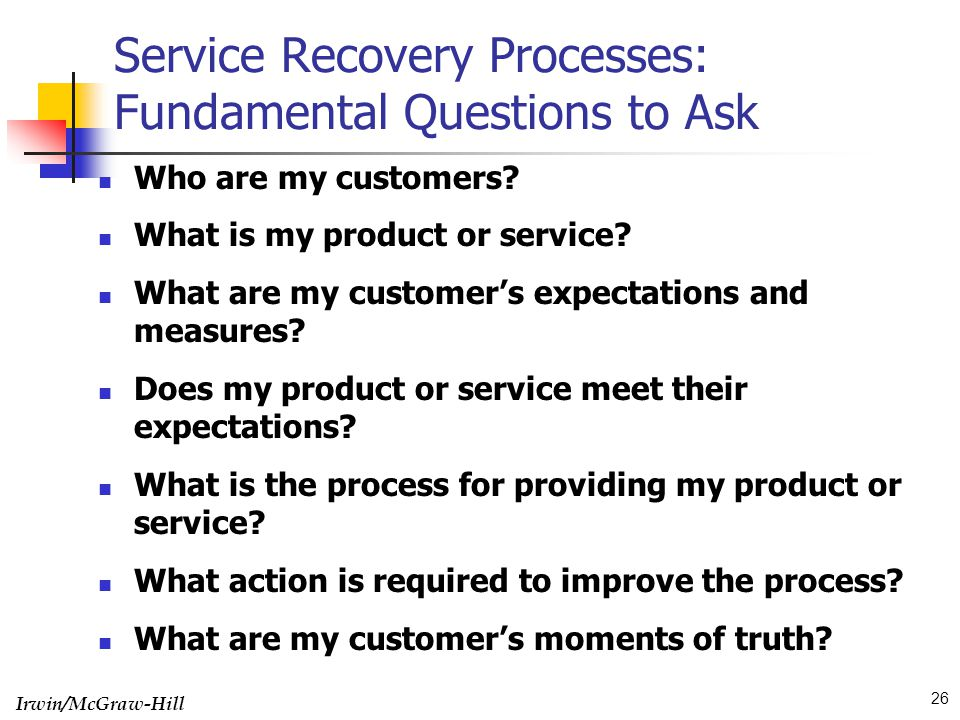 Irwin/McGraw-Hill 26 Service Recovery Processes: Fundamental Questions to Ask Who are my customers? What is my product or service? What are my custome