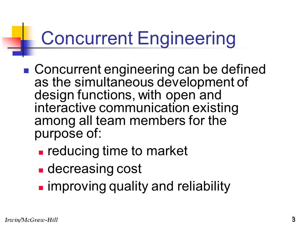 Irwin/McGraw-Hill 5 Concurrent Engineering Concurrent engineering can be defined as the simultaneous development of design functions, with open and in