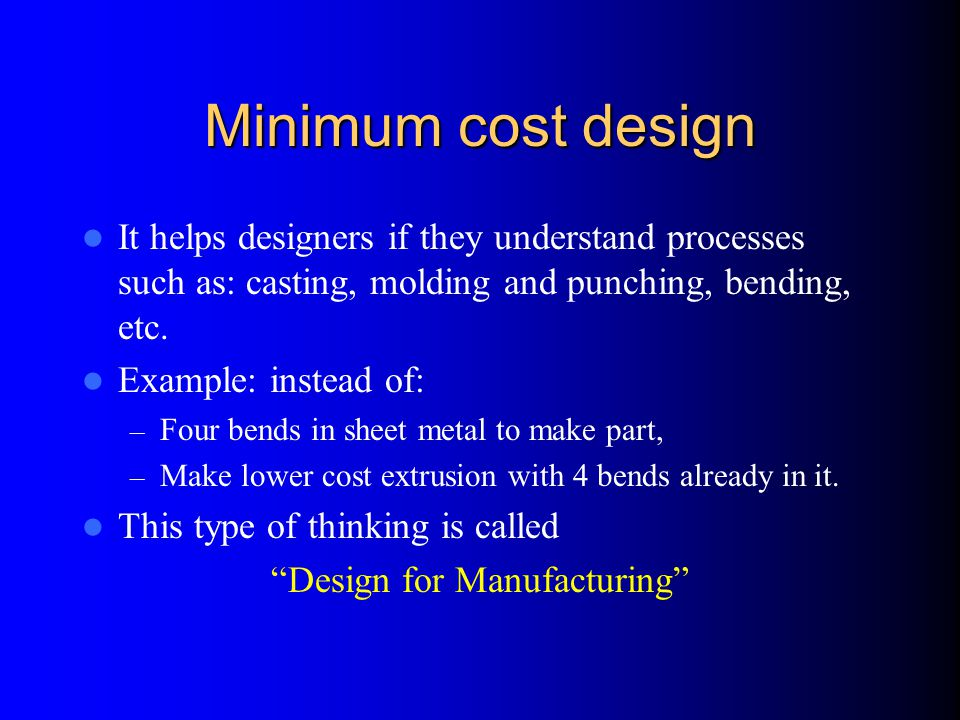 Minimum cost design It helps designers if they understand processes such as: casting, molding and punching, bending, etc.