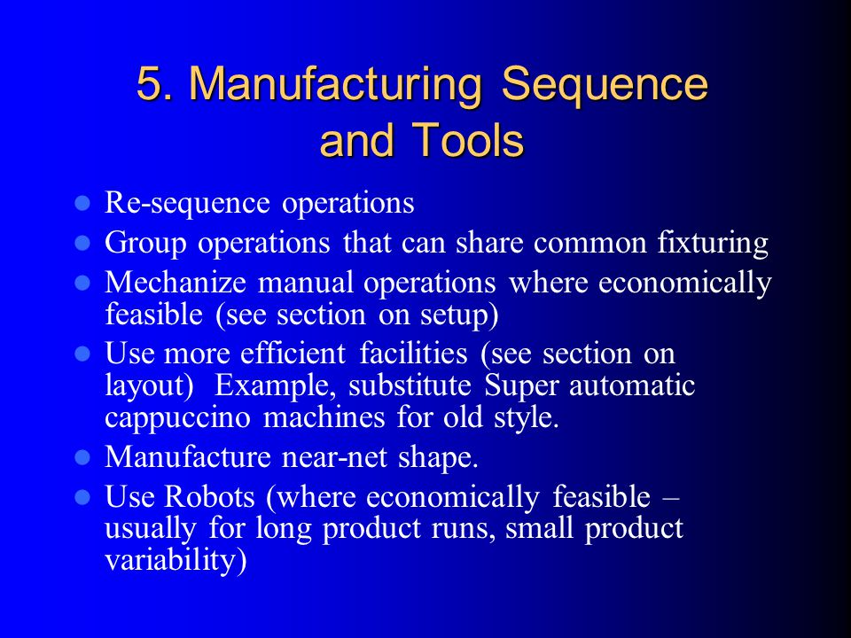 5. Manufacturing Sequence and Tools Re-sequence operations Group operations that can share common fixturing Mechanize manual operations where economic