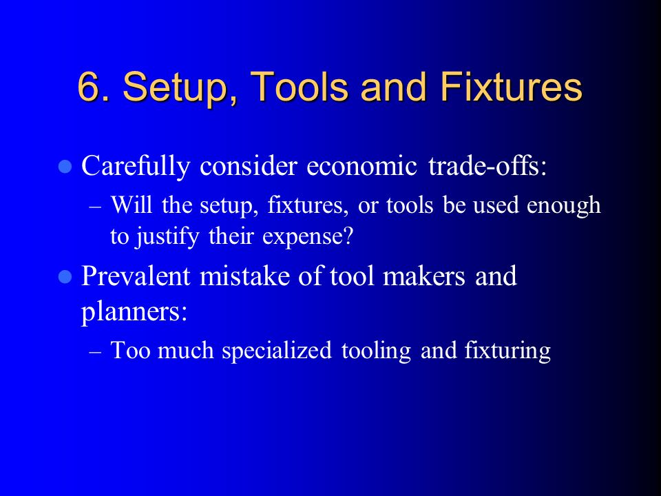 6. Setup, Tools and Fixtures Carefully consider economic trade-offs: – Will the setup, fixtures, or tools be used enough to justify their expense? Pre