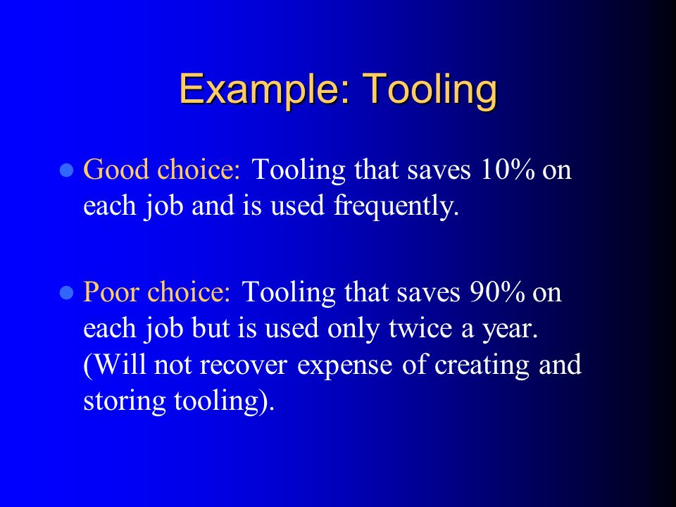 Example: Tooling Good choice: Tooling that saves 10% on each job and is used frequently.
