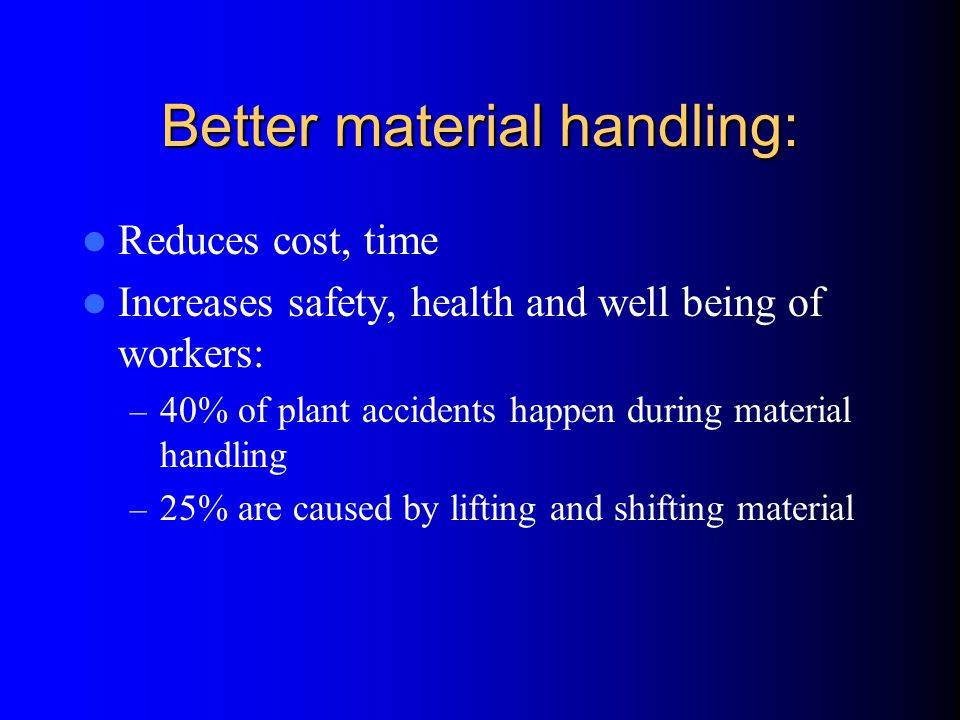 Better material handling: Reduces cost, time Increases safety, health and well being of workers: – 40% of plant accidents happen during material handling – 25% are caused by lifting and shifting material