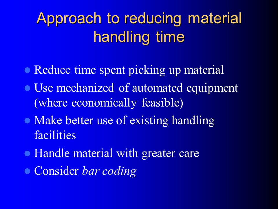 Approach to reducing material handling time Reduce time spent picking up material Use mechanized of automated equipment (where economically feasible) Make better use of existing handling facilities Handle material with greater care Consider bar coding