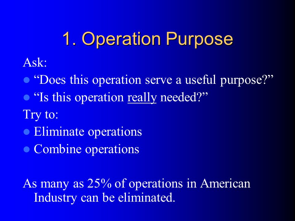 "1. Operation Purpose Ask: ""Does this operation serve a useful purpose?"" ""Is this operation really needed?"" Try to: Eliminate operations Combine operat"