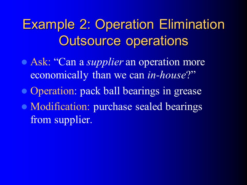 Example 2: Operation Elimination Outsource operations Ask: Can a supplier an operation more economically than we can in-house Operation: pack ball bearings in grease Modification: purchase sealed bearings from supplier.