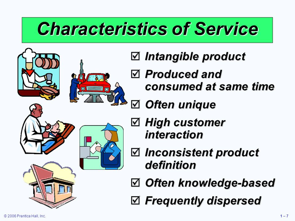 © 2006 Prentice Hall, Inc.1 – 8 Goods Versus Services Table 1.3 Can be resold Can be inventoried Some aspects of quality measurable Selling is distinct from production Product is transportable Site of facility important for cost Often easy to automate Revenue generated primarily from tangible product Attributes of Goods (Tangible Product) Attributes of Services (Intangible Product) Reselling unusual Difficult to inventory Quality difficult to measure Selling is part of service Provider, not product, is often transportable Site of facility important for customer contact Often difficult to automate Revenue generated primarily from the intangible service