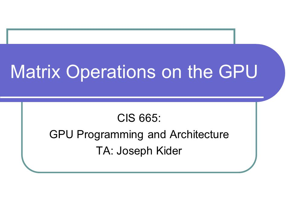 Matrix Operations on the GPU CIS 665: GPU Programming and Architecture TA: Joseph Kider