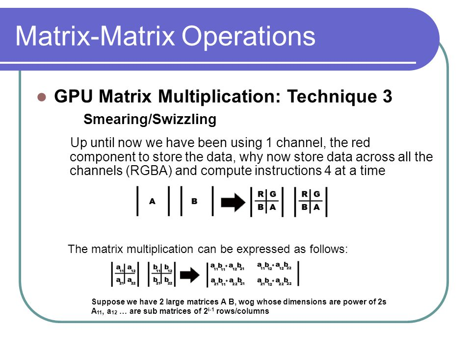 Matrix-Matrix Operations Up until now we have been using 1 channel, the red component to store the data, why now store data across all the channels (RGBA) and compute instructions 4 at a time GPU Matrix Multiplication: Technique 3 Smearing/Swizzling The matrix multiplication can be expressed as follows: Suppose we have 2 large matrices A B, wog whose dimensions are power of 2s A 11, a 12 … are sub matrices of 2 i-1 rows/columns
