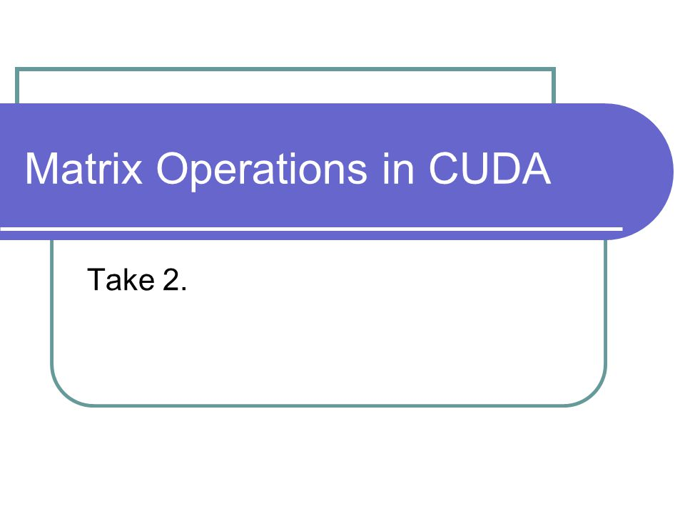 Matrix Operations in CUDA Take 2.