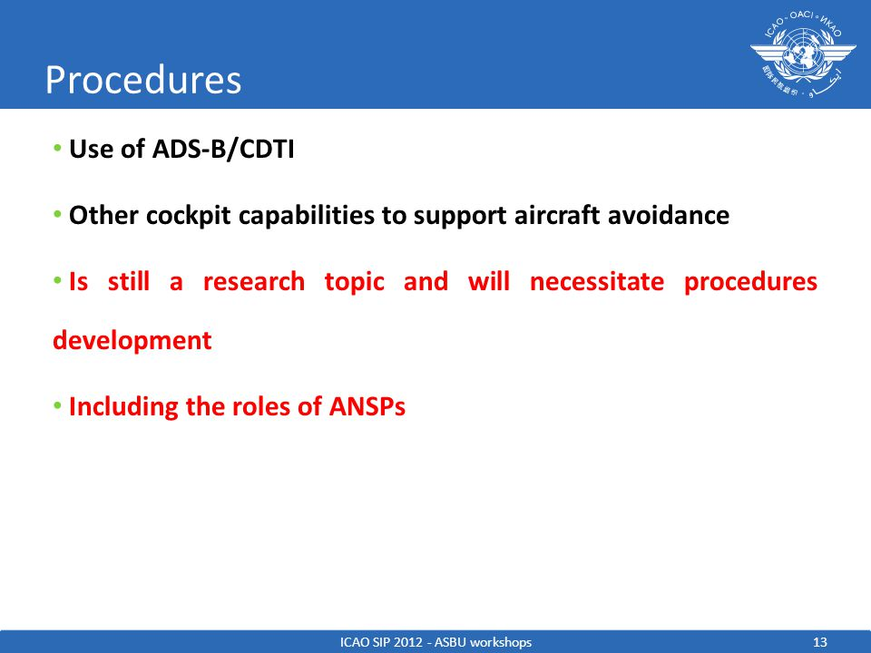 13 Use of ADS-B/CDTI Other cockpit capabilities to support aircraft avoidance Is still a research topic and will necessitate procedures development Including the roles of ANSPs Procedures ICAO SIP 2012 - ASBU workshops