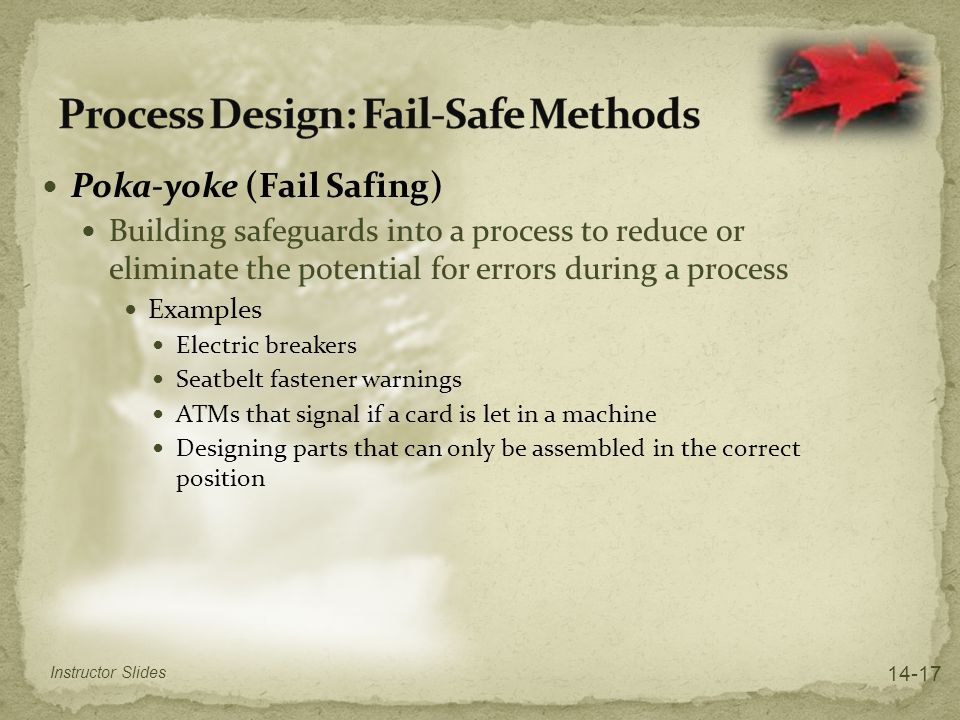 Poka-yoke (Fail Safing) Building safeguards into a process to reduce or eliminate the potential for errors during a process Examples Electric breakers
