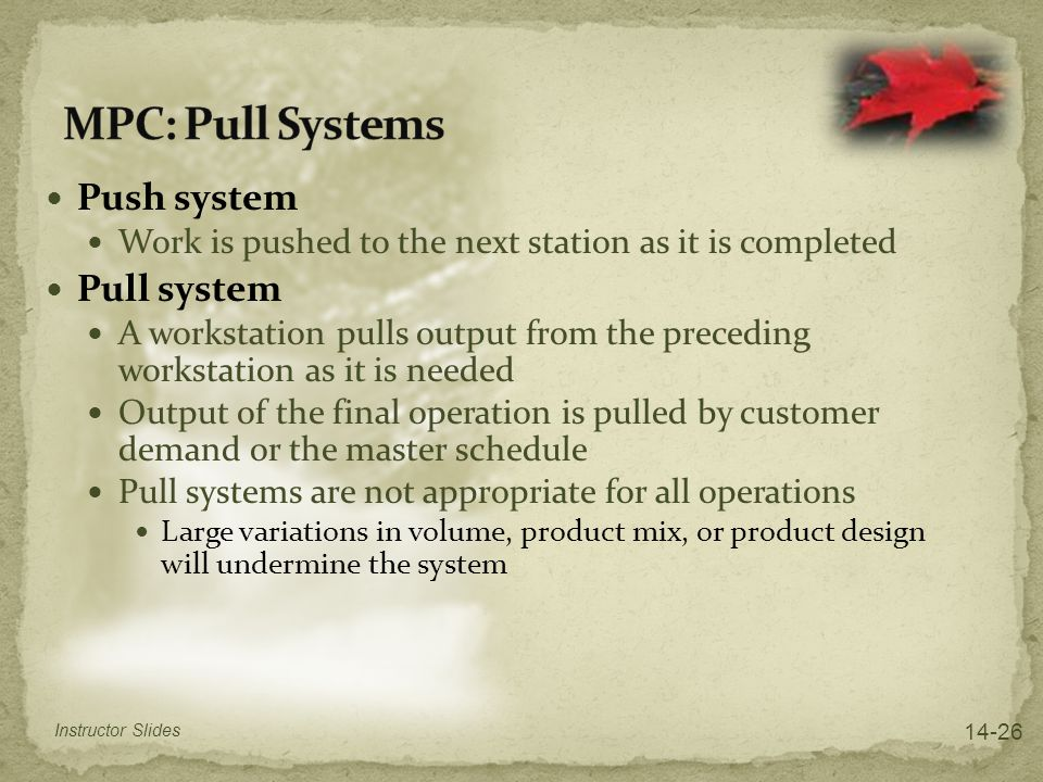 Push system Work is pushed to the next station as it is completed Pull system A workstation pulls output from the preceding workstation as it is neede