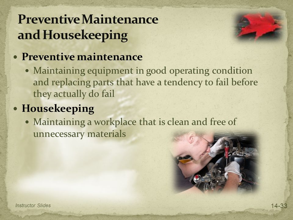 Preventive maintenance Maintaining equipment in good operating condition and replacing parts that have a tendency to fail before they actually do fail