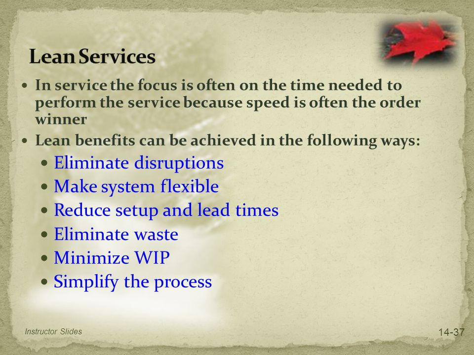 In service the focus is often on the time needed to perform the service because speed is often the order winner Lean benefits can be achieved in the f