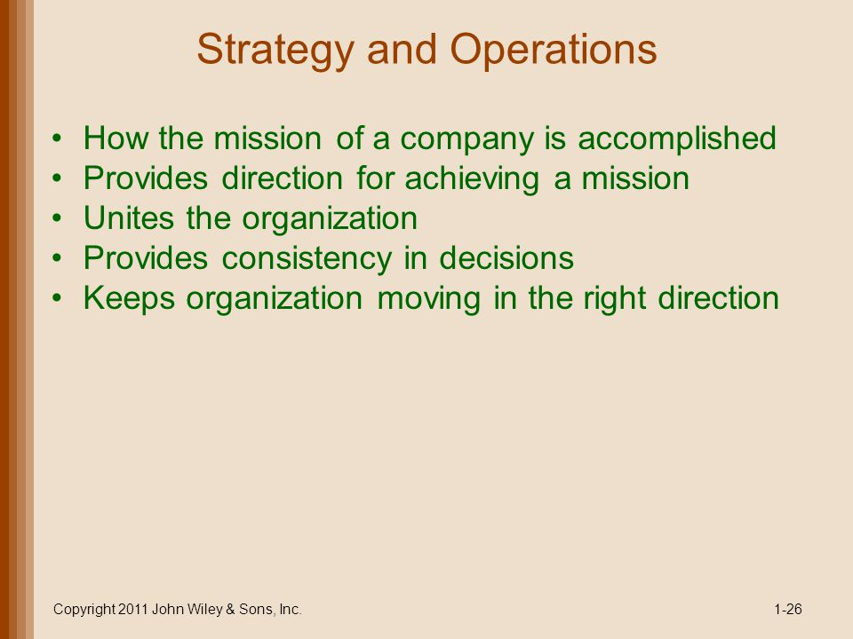 Strategy and Operations How the mission of a company is accomplished Provides direction for achieving a mission Unites the organization Provides consistency in decisions Keeps organization moving in the right direction Copyright 2011 John Wiley & Sons, Inc.1-26