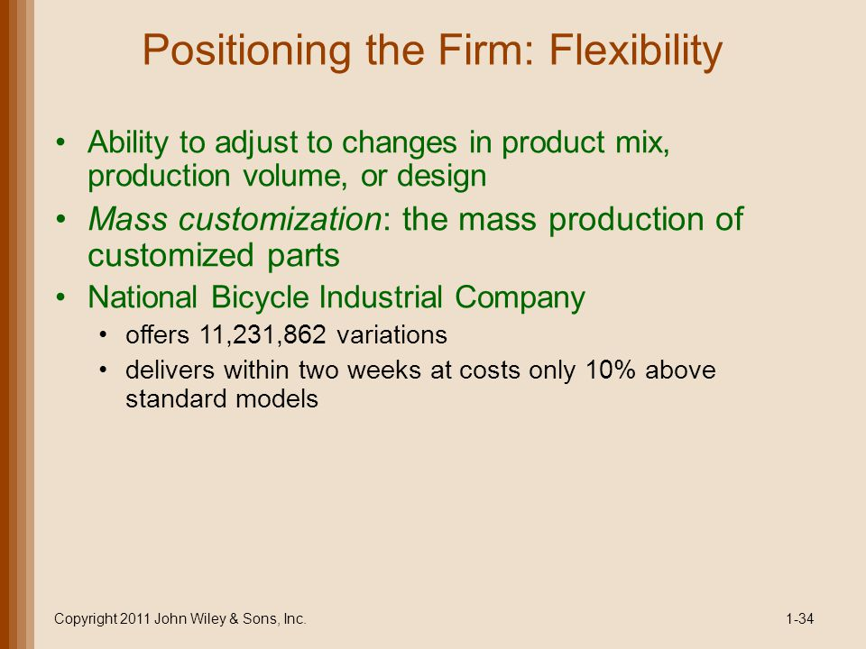 Positioning the Firm: Flexibility Ability to adjust to changes in product mix, production volume, or design Mass customization: the mass production of
