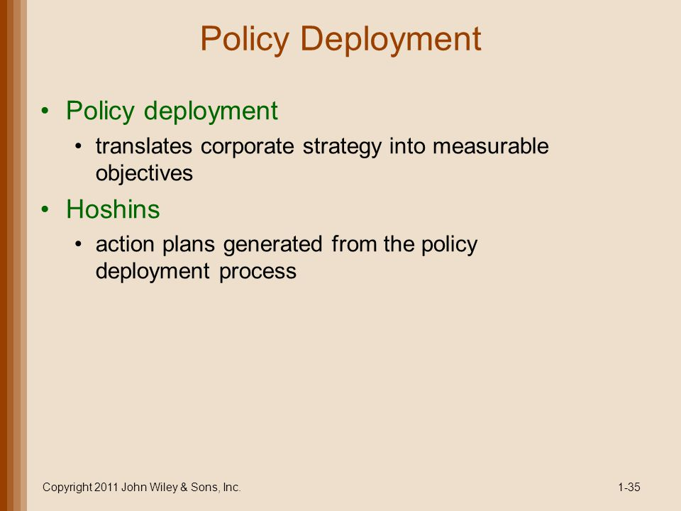 Policy Deployment Policy deployment translates corporate strategy into measurable objectives Hoshins action plans generated from the policy deployment