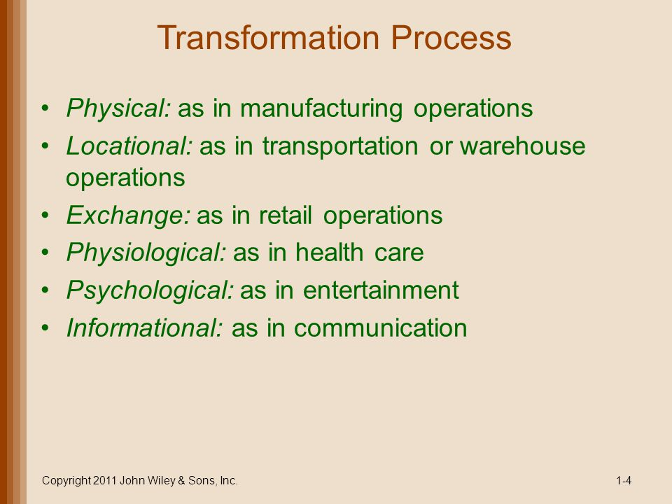 Transformation Process Physical: as in manufacturing operations Locational: as in transportation or warehouse operations Exchange: as in retail operat