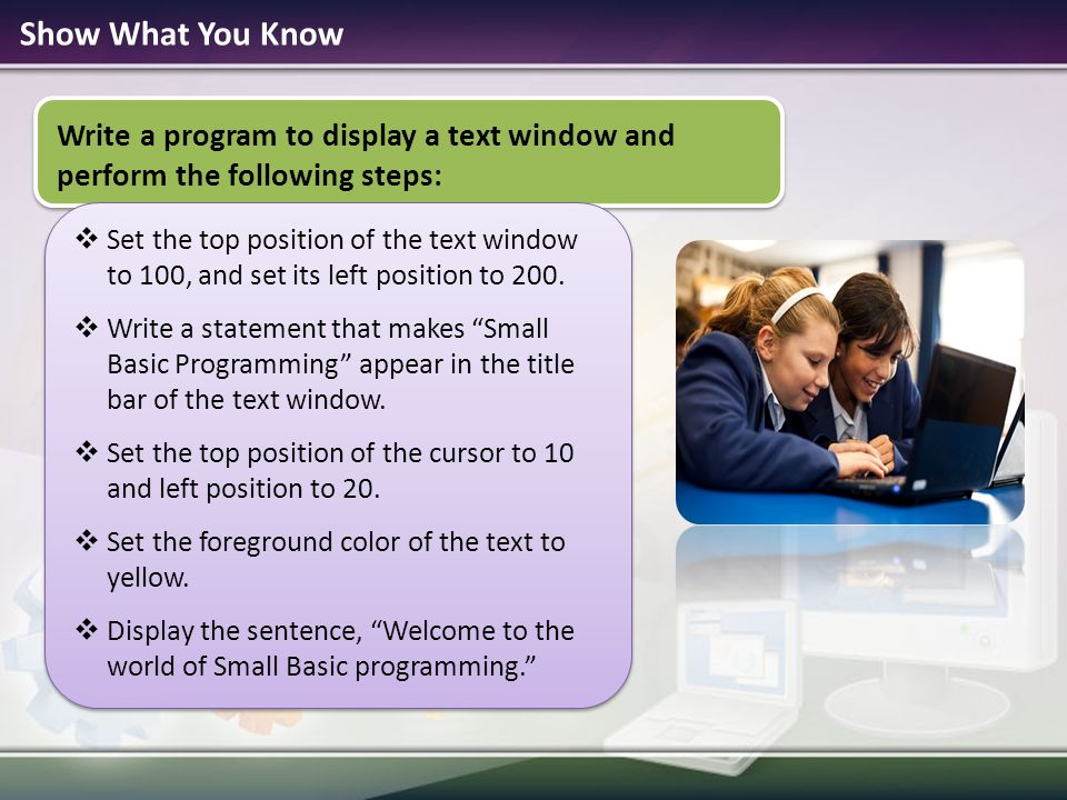 Show What You Know Write a program to display a text window and perform the following steps:  Set the top position of the text window to 100, and set its left position to 200.