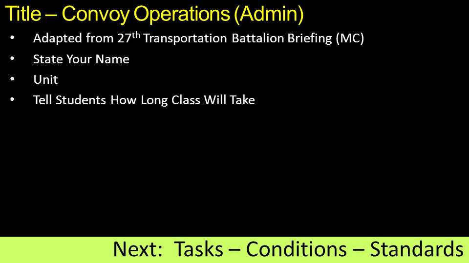Title – Convoy Operations (Admin) Adapted from 27 th Transportation Battalion Briefing (MC) State Your Name Unit Tell Students How Long Class Will Take Next: Tasks – Conditions – Standards