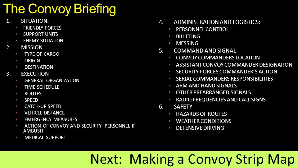 The Convoy Briefing 1.SITUATION: FRIENDLY FORCES SUPPORT UNITS ENEMY SITUATION 2.MISSION TYPE OF CARGO ORIGIN DESTINATION 3.EXECUTION GENERAL ORGANIZATION TIME SCHEDULE ROUTES SPEED CATCH-UP SPEED VEHICLE DISTANCE EMERGENCY MEASURES ACTION OF CONVOY AND SECURITY PERSONNEL IF AMBUSH MEDICAL SUPPORT Next: Making a Convoy Strip Map 4.ADMINISTRATION AND LOGISTICS: PERSONNEL CONTROL BILLETING MESSING 5.COMMAND AND SIGNAL CONVOY COMMANDERS LOCATION ASSISTANT CONVOY COMMANDER DESIGNATION SECURITY FORCES COMMANDER'S ACTION SERIAL COMMANDERS RESPONSIBILITIES ARM AND HAND SIGNALS OTHER PREARRANGED SIGNALS RADIO FREQUENCIES AND CALL SIGNS 6.SAFETY HAZARDS OF ROUTES WEATHER CONDITIONS DEFENSIVE DRIVING