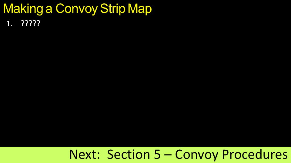 Making a Convoy Strip Map 1.????? Next: Section 5 – Convoy Procedures