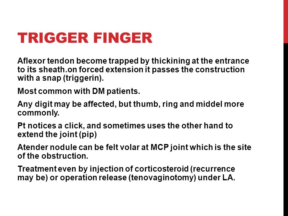 TRIGGER FINGER Aflexor tendon become trapped by thickining at the entrance to its sheath.on forced extension it passes the construction with a snap (triggerin).