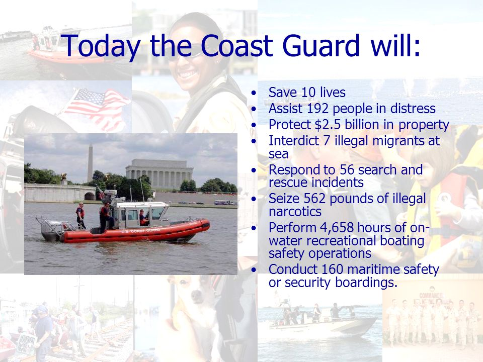 Today the Coast Guard will: Save 10 lives Assist 192 people in distress Protect $2.5 billion in property Interdict 7 illegal migrants at sea Respond to 56 search and rescue incidents Seize 562 pounds of illegal narcotics Perform 4,658 hours of on- water recreational boating safety operations Conduct 160 maritime safety or security boardings.