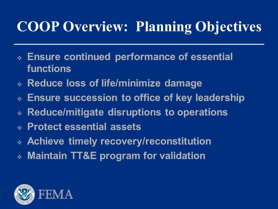 COOP Overview: Planning Objectives  Ensure continued performance of essential functions  Reduce loss of life/minimize damage  Ensure succession to