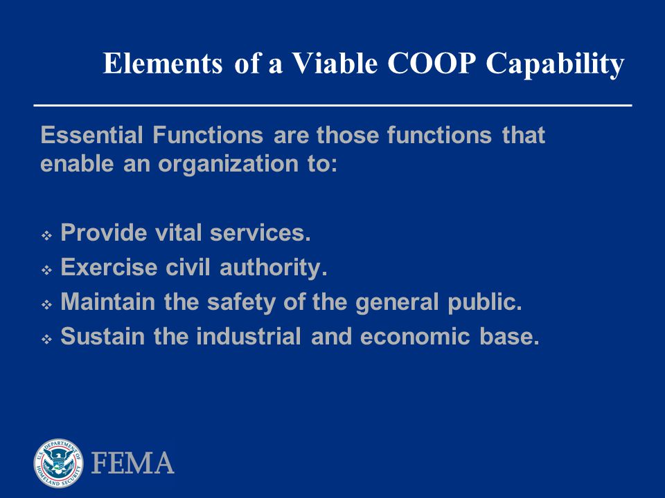 Elements of a Viable COOP Capability Essential Functions are those functions that enable an organization to:  Provide vital services.  Exercise civi