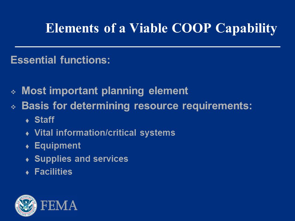 Elements of a Viable COOP Capability Essential functions:  Most important planning element  Basis for determining resource requirements:  Staff  V