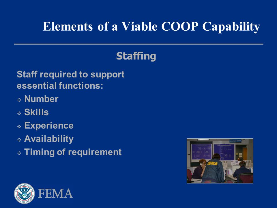 Elements of a Viable COOP Capability Staff required to support essential functions:  Number  Skills  Experience  Availability  Timing of requirem