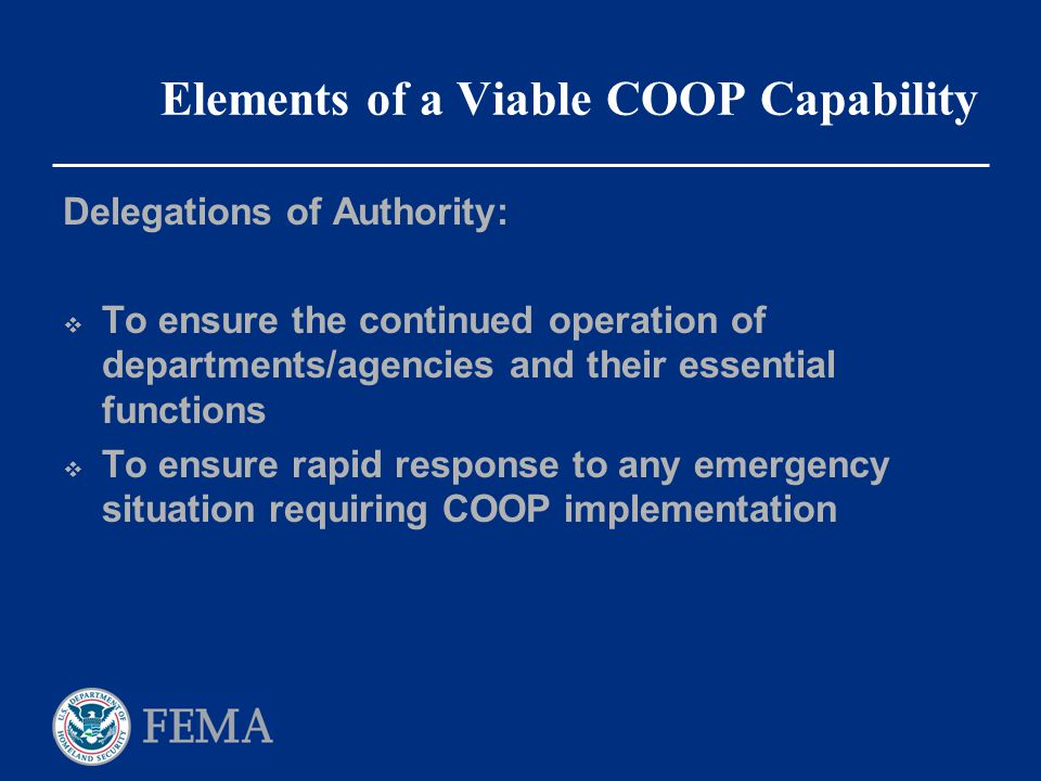 Elements of a Viable COOP Capability Delegations of Authority:  To ensure the continued operation of departments/agencies and their essential functio