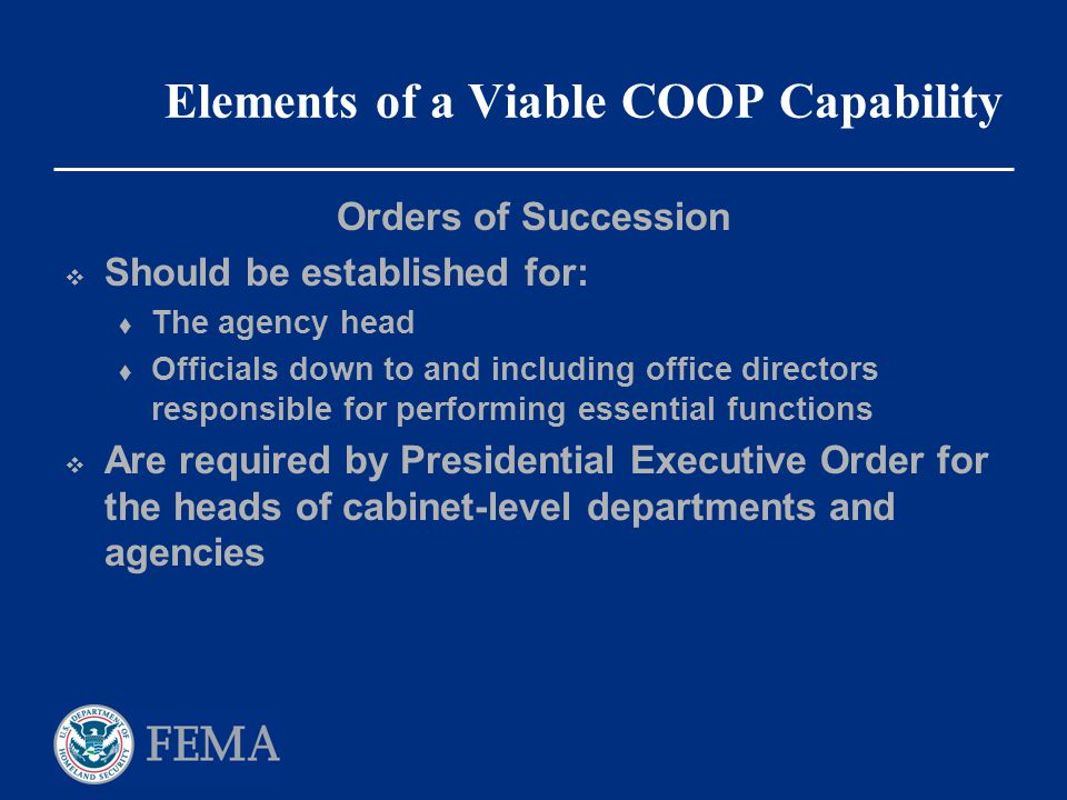 Elements of a Viable COOP Capability Orders of Succession  Should be established for:  The agency head  Officials down to and including office dire