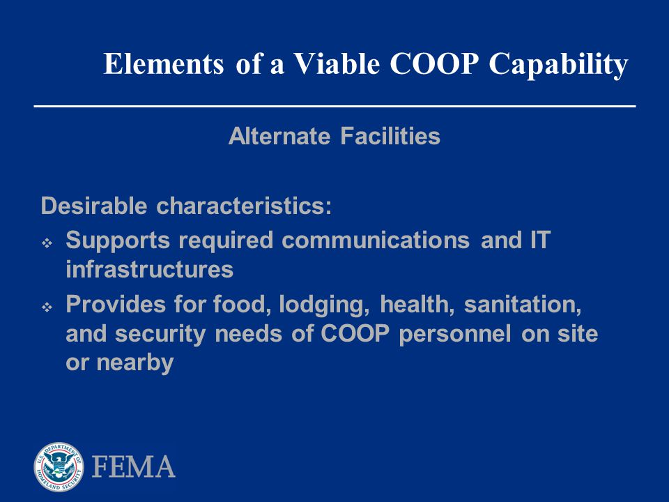 Elements of a Viable COOP Capability Alternate Facilities Desirable characteristics:  Supports required communications and IT infrastructures  Provi