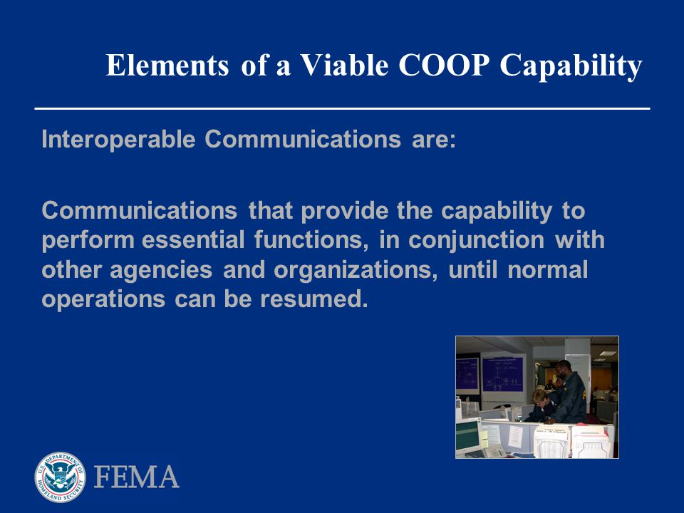 Elements of a Viable COOP Capability Interoperable Communications are: Communications that provide the capability to perform essential functions, in c